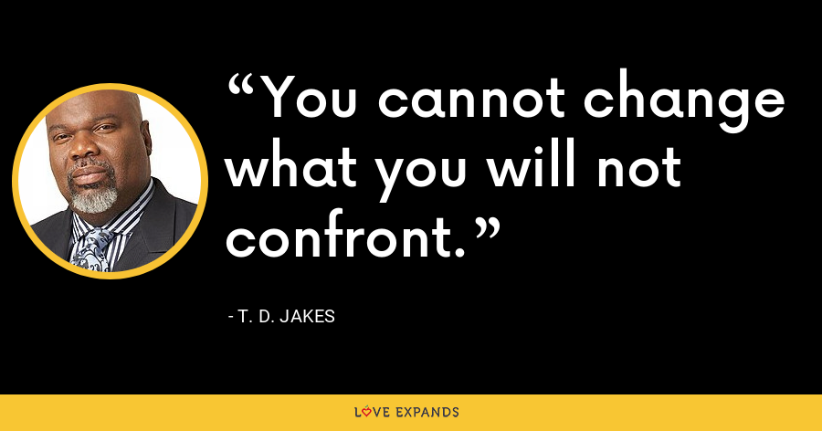 You cannot change what you will not confront. - T. D. Jakes