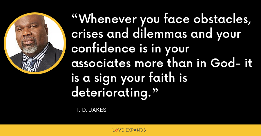 Whenever you face obstacles, crises and dilemmas and your confidence is in your associates more than in God- it is a sign your faith is deteriorating. - T. D. Jakes