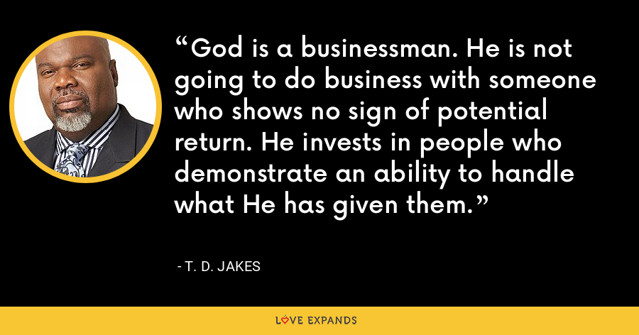 God is a businessman. He is not going to do business with someone who shows no sign of potential return. He invests in people who demonstrate an ability to handle what He has given them. - T. D. Jakes