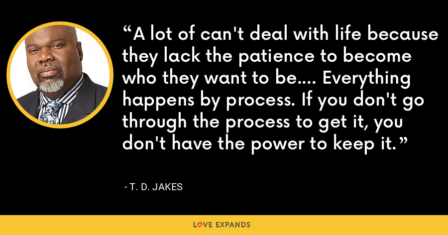 A lot of can't deal with life because they lack the patience to become who they want to be.... Everything happens by process. If you don't go through the process to get it, you don't have the power to keep it. - T. D. Jakes