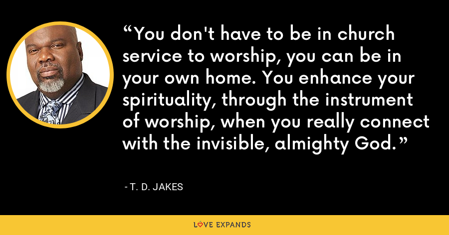 You don't have to be in church service to worship, you can be in your own home. You enhance your spirituality, through the instrument of worship, when you really connect with the invisible, almighty God. - T. D. Jakes