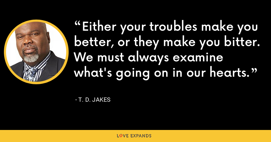 Either your troubles make you better, or they make you bitter. We must always examine what's going on in our hearts. - T. D. Jakes