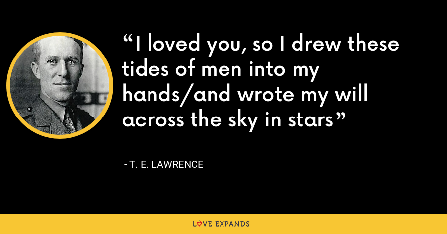 I loved you, so I drew these tides of men into my hands/and wrote my will across the sky in stars - T. E. Lawrence