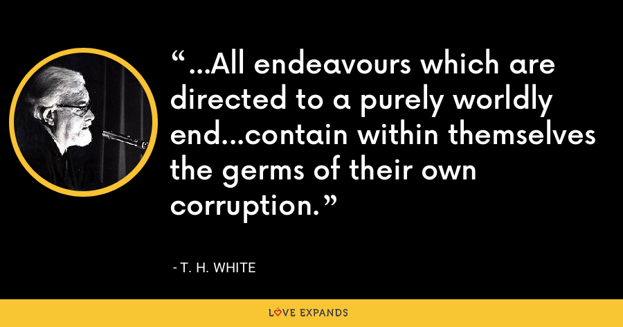 ...All endeavours which are directed to a purely worldly end...contain within themselves the germs of their own corruption. - T. H. White