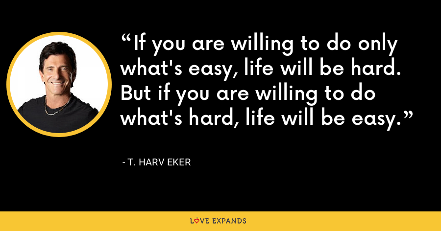 If you are willing to do only what's easy, life will be hard. But if you are willing to do what's hard, life will be easy. - T. Harv Eker