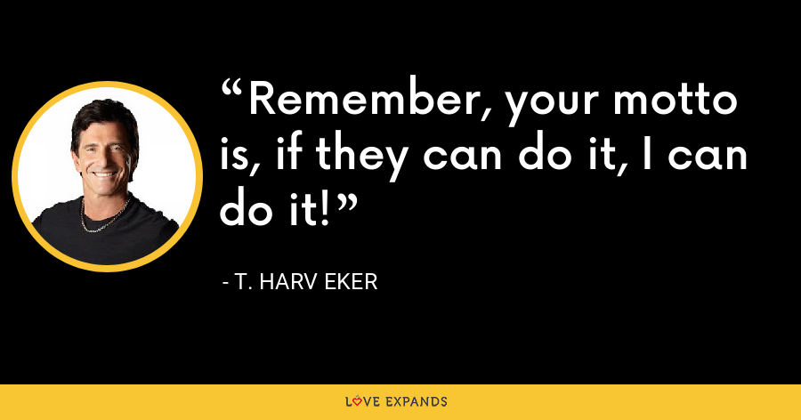 Remember, your motto is, if they can do it, I can do it! - T. Harv Eker