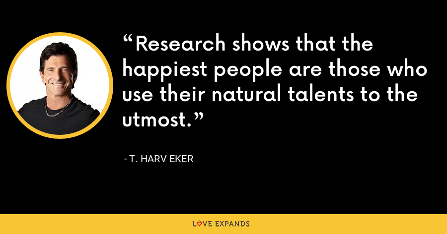 Research shows that the happiest people are those who use their natural talents to the utmost. - T. Harv Eker