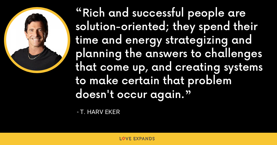 Rich and successful people are solution-oriented; they spend their time and energy strategizing and planning the answers to challenges that come up, and creating systems to make certain that problem doesn't occur again. - T. Harv Eker