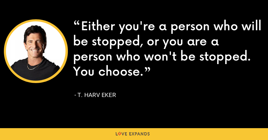 Either you're a person who will be stopped, or you are a person who won't be stopped. You choose. - T. Harv Eker