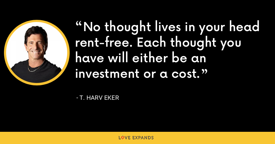 No thought lives in your head rent-free. Each thought you have will either be an investment or a cost. - T. Harv Eker