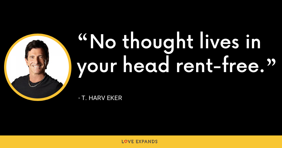 No thought lives in your head rent-free. - T. Harv Eker