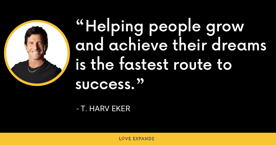 Helping people grow and achieve their dreams is the fastest route to success. - T. Harv Eker