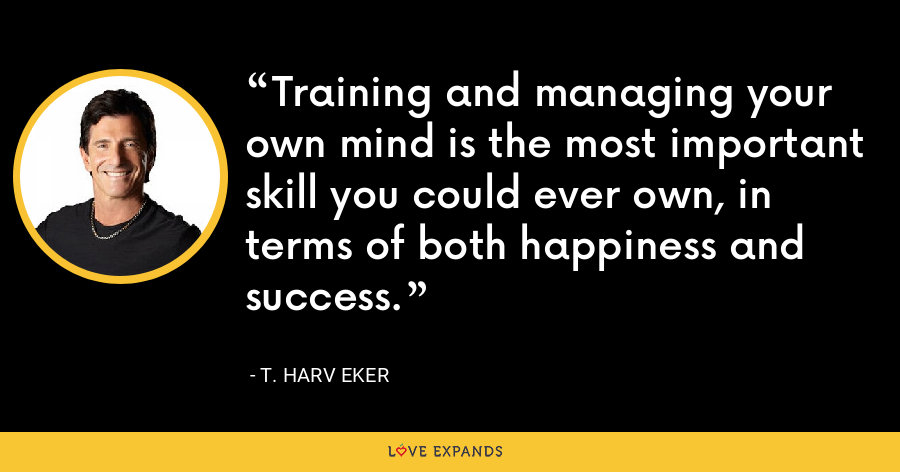 Training and managing your own mind is the most important skill you could ever own, in terms of both happiness and success. - T. Harv Eker