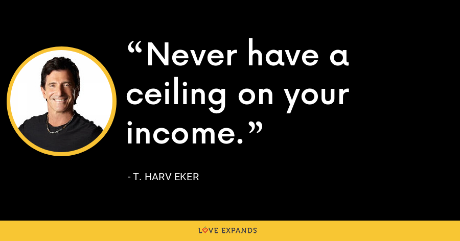 Never have a ceiling on your income. - T. Harv Eker