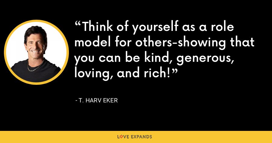 Think of yourself as a role model for others-showing that you can be kind, generous, loving, and rich! - T. Harv Eker