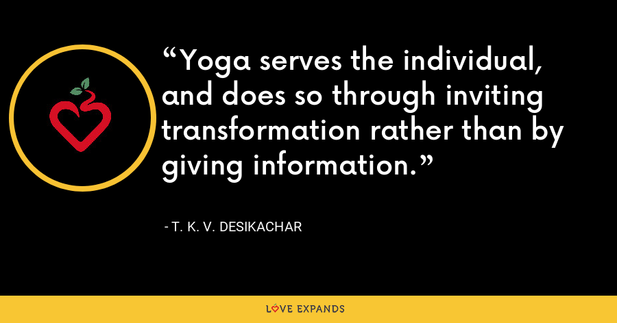 Yoga serves the individual, and does so through inviting transformation rather than by giving information. - T. K. V. Desikachar