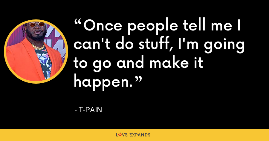 Once people tell me I can't do stuff, I'm going to go and make it happen. - T-Pain