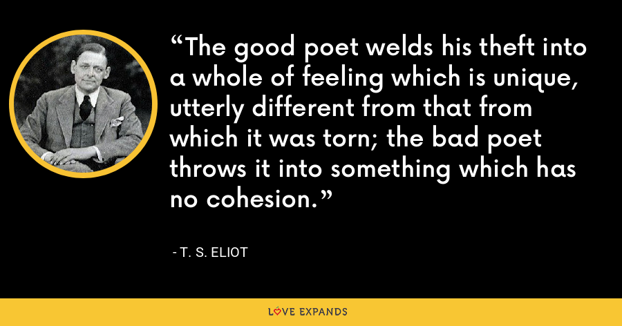 The good poet welds his theft into a whole of feeling which is unique, utterly different from that from which it was torn; the bad poet throws it into something which has no cohesion. - T. S. Eliot