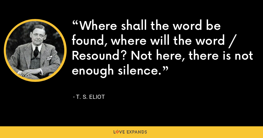 Where shall the word be found, where will the word / Resound? Not here, there is not enough silence. - T. S. Eliot