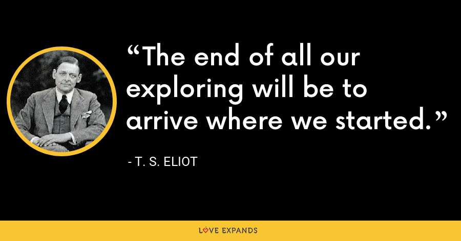The end of all our exploring will be to arrive where we started. - T. S. Eliot
