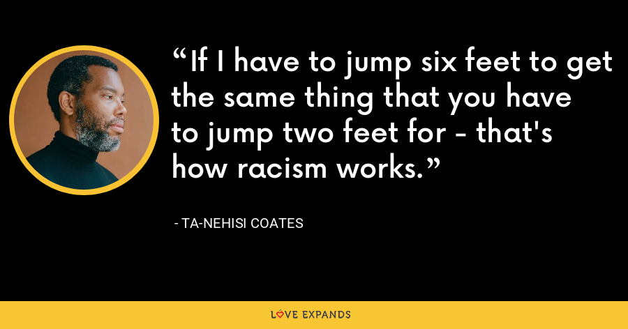 If I have to jump six feet to get the same thing that you have to jump two feet for - that's how racism works. - Ta-Nehisi Coates