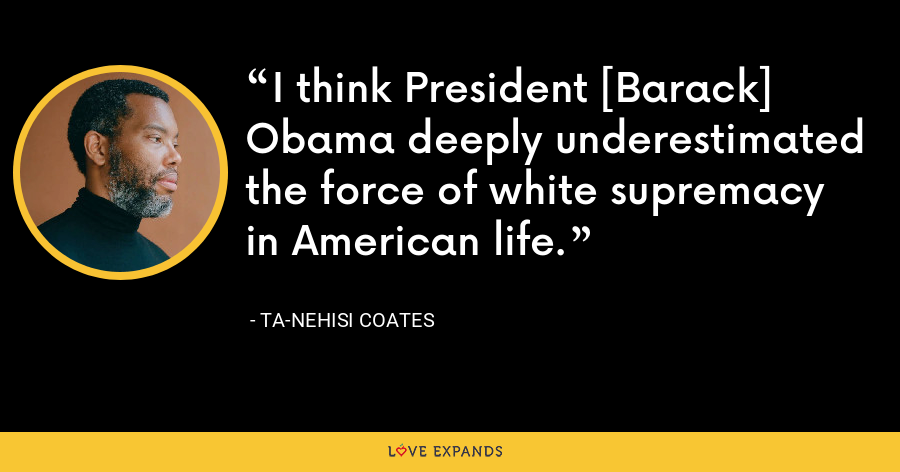 I think President [Barack] Obama deeply underestimated the force of white supremacy in American life. - Ta-Nehisi Coates