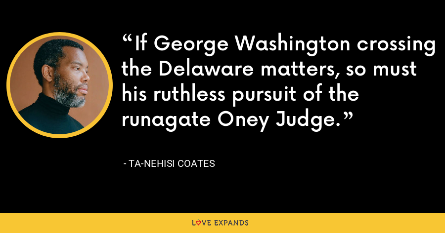 If George Washington crossing the Delaware matters, so must his ruthless pursuit of the runagate Oney Judge. - Ta-Nehisi Coates