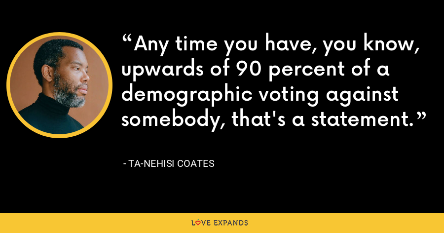 Any time you have, you know, upwards of 90 percent of a demographic voting against somebody, that's a statement. - Ta-Nehisi Coates