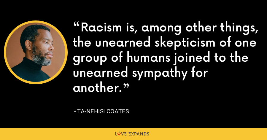 Racism is, among other things, the unearned skepticism of one group of humans joined to the unearned sympathy for another. - Ta-Nehisi Coates