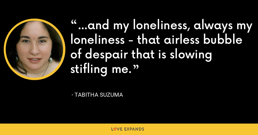 ...and my loneliness, always my loneliness - that airless bubble of despair that is slowing stifling me. - Tabitha Suzuma