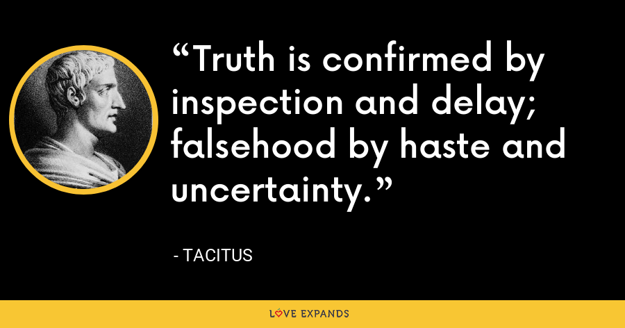 Truth is confirmed by inspection and delay; falsehood by haste and uncertainty. - Tacitus