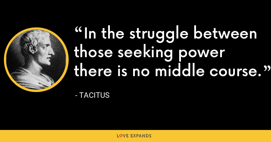 In the struggle between those seeking power there is no middle course. - Tacitus