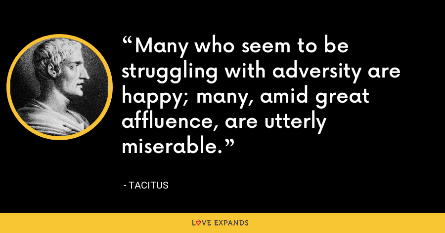 Many who seem to be struggling with adversity are happy; many, amid great affluence, are utterly miserable. - Tacitus