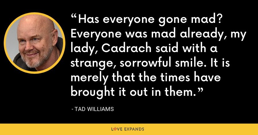 Has everyone gone mad? Everyone was mad already, my lady, Cadrach said with a strange, sorrowful smile. It is merely that the times have brought it out in them. - Tad Williams