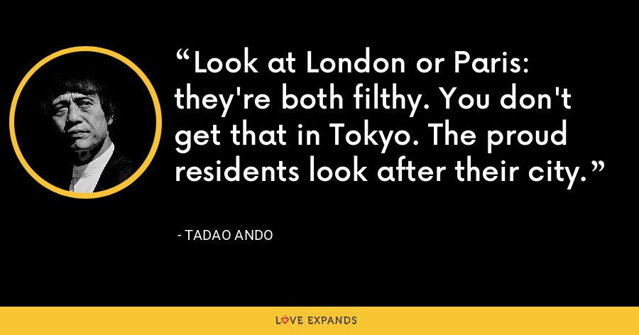Look at London or Paris: they're both filthy. You don't get that in Tokyo. The proud residents look after their city. - Tadao Ando