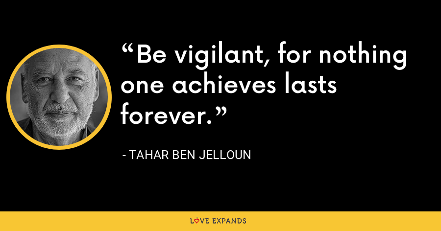 Be vigilant, for nothing one achieves lasts forever. - Tahar Ben Jelloun
