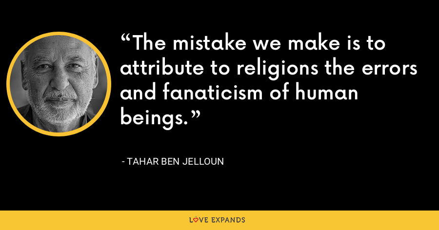 The mistake we make is to attribute to religions the errors and fanaticism of human beings. - Tahar Ben Jelloun