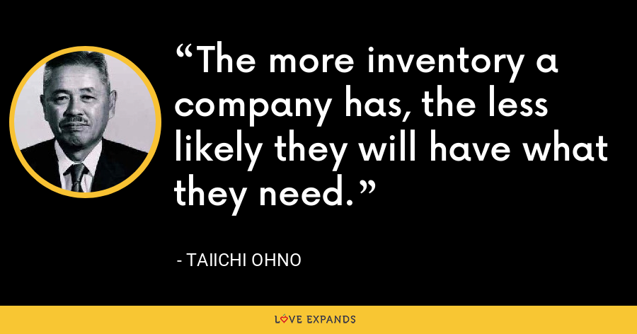 The more inventory a company has, the less likely they will have what they need. - Taiichi Ohno