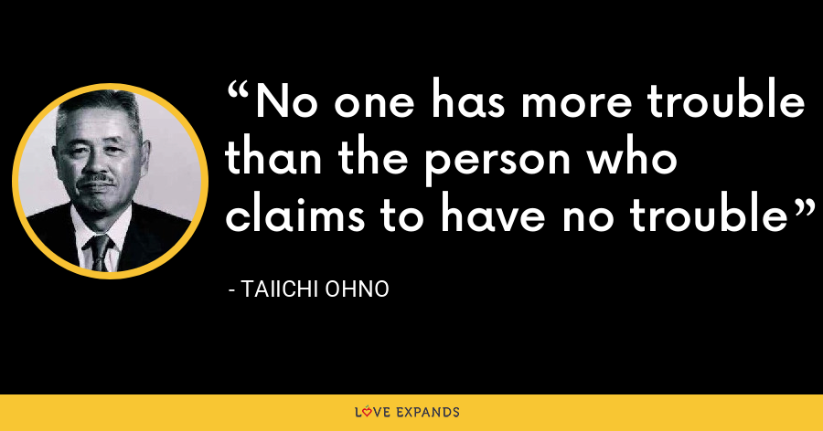 No one has more trouble than the person who claims to have no trouble - Taiichi Ohno