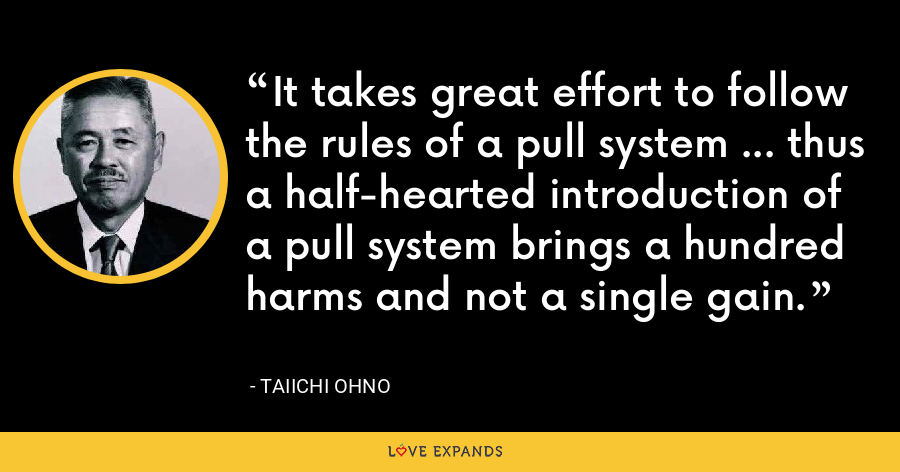 It takes great effort to follow the rules of a pull system ... thus a half-hearted introduction of a pull system brings a hundred harms and not a single gain. - Taiichi Ohno