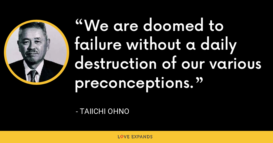 We are doomed to failure without a daily destruction of our various preconceptions. - Taiichi Ohno