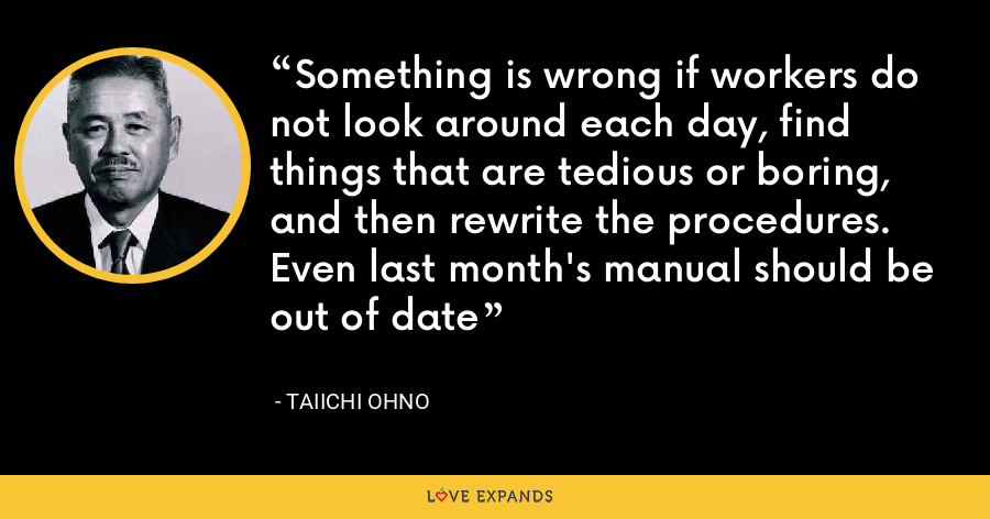 Something is wrong if workers do not look around each day, find things that are tedious or boring, and then rewrite the procedures. Even last month's manual should be out of date - Taiichi Ohno