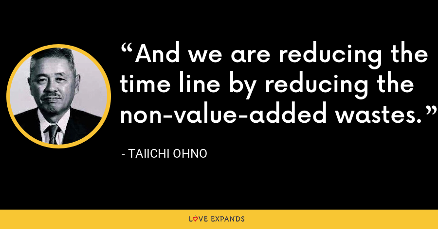 And we are reducing the time line by reducing the non-value-added wastes. - Taiichi Ohno