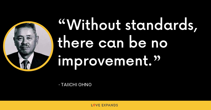 Without standards, there can be no improvement. - Taiichi Ohno