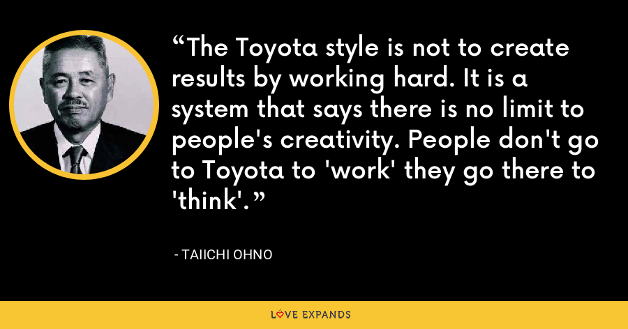 The Toyota style is not to create results by working hard. It is a system that says there is no limit to people's creativity. People don't go to Toyota to 'work' they go there to 'think'. - Taiichi Ohno
