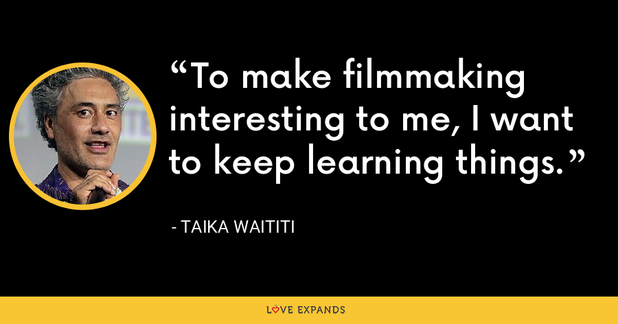 To make filmmaking interesting to me, I want to keep learning things. - Taika Waititi