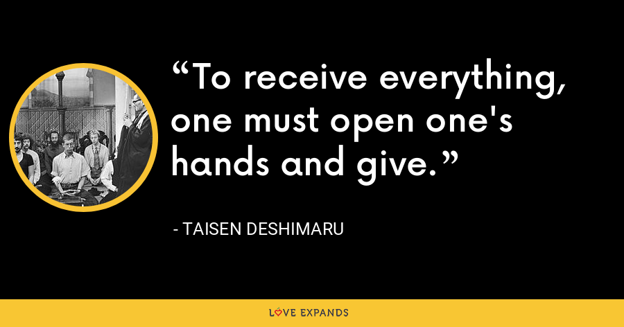 To receive everything, one must open one's hands and give. - Taisen Deshimaru