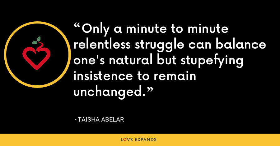 Only a minute to minute relentless struggle can balance one's natural but stupefying insistence to remain unchanged. - Taisha Abelar