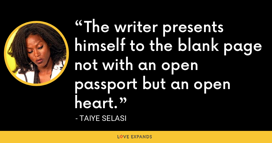 The writer presents himself to the blank page not with an open passport but an open heart. - Taiye Selasi