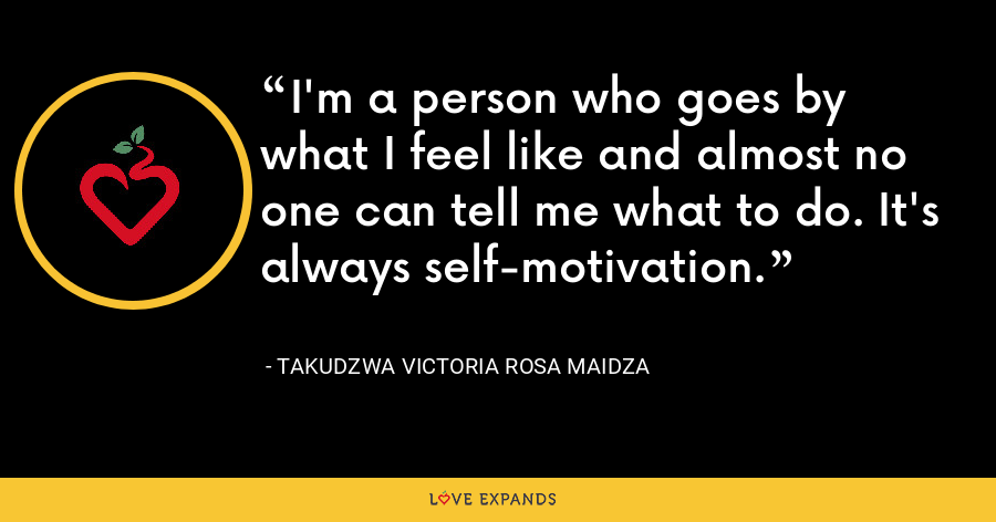 I'm a person who goes by what I feel like and almost no one can tell me what to do. It's always self-motivation. - Takudzwa Victoria Rosa Maidza